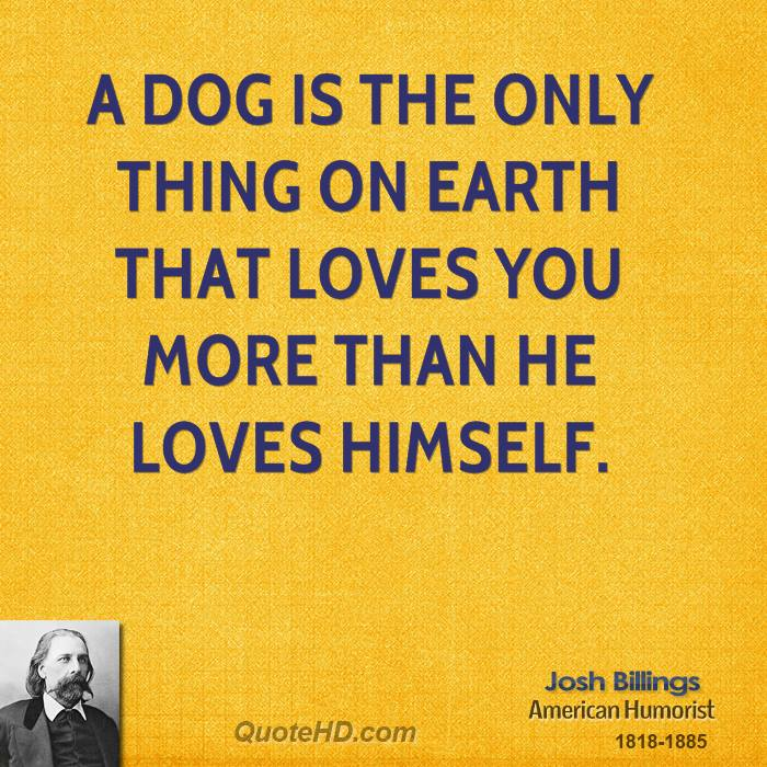 A dog is the only thing on earth that loves you more than he loves himself... really? I highly doubt it.